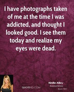I have photographs taken of me at the time I was addicted, and thought I looked good. I see them today and realize my eyes were dead.
