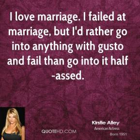I love marriage. I failed at marriage, but I'd rather go into anything with gusto and fail than go into it half-assed.