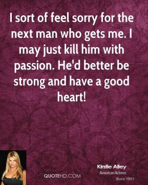 Kirstie Alley - I sort of feel sorry for the next man who gets me. I may just kill him with passion. He'd better be strong and have a good heart!