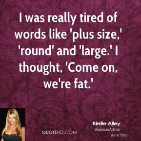 Kirstie Alley - I was really tired of words like 'plus size,' 'round' and 'large.' I thought, 'Come on, we're fat.'