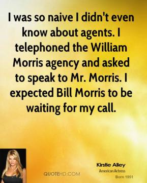 Kirstie Alley - I was so naive I didn't even know about agents. I telephoned the William Morris agency and asked to speak to Mr. Morris. I expected Bill Morris to be waiting for my call.