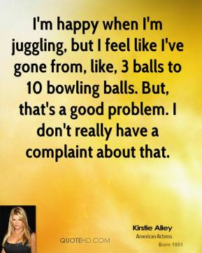 Kirstie Alley - I'm happy when I'm juggling, but I feel like I've gone from, like, 3 balls to 10 bowling balls. But, that's a good problem. I don't really have a complaint about that.