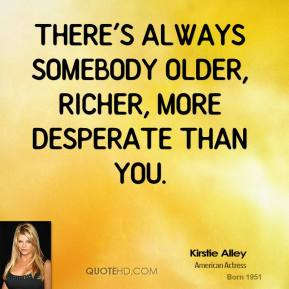 There's always somebody older, richer, more desperate than you.