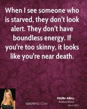 Kirstie Alley - When I see someone who is starved, they don't look alert. They don't have boundless energy. If you're too skinny, it looks like you're near death.