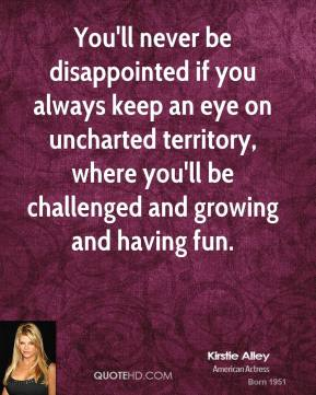 Kirstie Alley - You'll never be disappointed if you always keep an eye on uncharted territory, where you'll be challenged and growing and having fun.