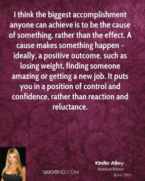 Kirstie Alley  - I think the biggest accomplishment anyone can achieve is to be the cause of something, rather than the effect. A cause makes something happen - ideally, a positive outcome, such as losing weight, finding someone amazing or getting a new job. It puts you in a position of control and confidence, rather than reaction and reluctance.