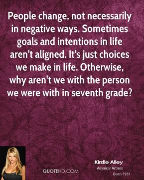 Kirstie Alley  - People change, not necessarily in negative ways. Sometimes goals and intentions in life aren't aligned. It's just choices we make in life. Otherwise, why aren't we with the person we were with in seventh grade?