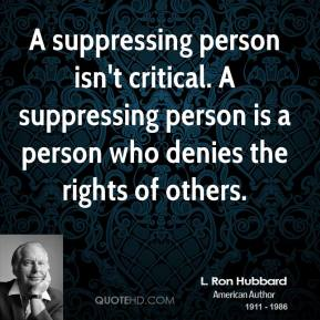 L. Ron Hubbard - A suppressing person isn't critical. A suppressing person is a person who denies the rights of others.