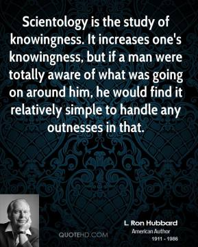 Scientology is the study of knowingness. It increases one's knowingness, but if a man were totally aware of what was going on around him, he would find it relatively simple to handle any outnesses in that.