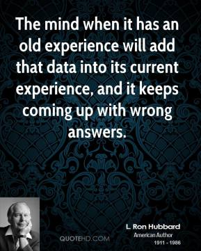L. Ron Hubbard - The mind when it has an old experience will add that data into its current experience, and it keeps coming up with wrong answers.
