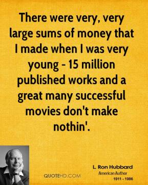L. Ron Hubbard - There were very, very large sums of money that I made when I was very young - 15 million published works and a great many successful movies don't make nothin'.