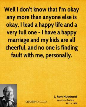Well I don't know that I'm okay any more than anyone else is okay, I lead a happy life and a very full one - I have a happy marriage and my kids are all cheerful, and no one is finding fault with me, personally.
