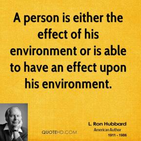 A person is either the effect of his environment or is able to have an effect upon his environment.