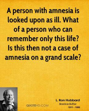 L. Ron Hubbard  - A person with amnesia is looked upon as ill. What of a person who can remember only this life? Is this then not a case of amnesia on a grand scale?