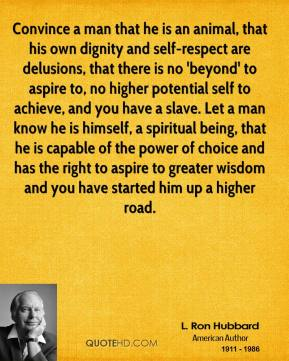 L. Ron Hubbard  - Convince a man that he is an animal, that his own dignity and self-respect are delusions, that there is no 'beyond' to aspire to, no higher potential self to achieve, and you have a slave. Let a man know he is himself, a spiritual being, that he is capable of the power of choice and has the right to aspire to greater wisdom and you have started him up a higher road.