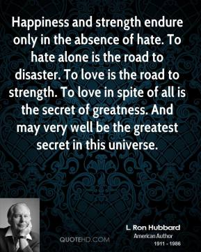 Happiness and strength endure only in the absence of hate. To hate alone is the road to disaster. To love is the road to strength. To love in spite of all is the secret of greatness. And may very well be the greatest secret in this universe.
