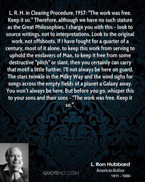 """L. Ron Hubbard  - L. R. H. in Clearing Procedure, 1957: """"The work was free. Keep it so."""" Therefore, although we have no such stature as the Great Philosophies, I charge you with this - look to source writings, not to interpretations. Look to the original work, not offshoots. If I have fought for a quarter of a century, most of it alone, to keep this work from serving to uphold the enslavers of Man, to keep it free from some destructive """"pitch"""" or slant, then you certainly can carry that motif a little further. I'll not always be here on guard. The stars twinkle in the Milky Way and the wind sighs for songs across the empty fields of a planet a Galaxy away. You won't always be here. But before you go, whisper this to your sons and their sons - """"The work was free. Keep it so.""""."""