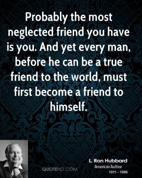 Probably the most neglected friend you have is you. And yet every man, before he can be a true friend to the world, must first become a friend to himself.