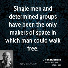 L. Ron Hubbard  - Single men and determined groups have been the only makers of space in which man could walk free.
