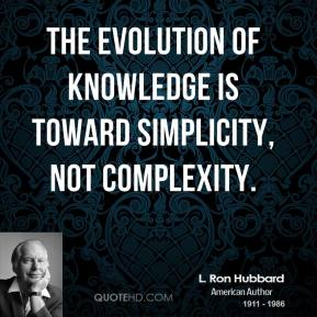 L. Ron Hubbard  - The evolution of knowledge is toward simplicity, not complexity.