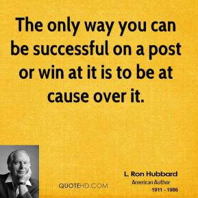 L. Ron Hubbard  - The only way you can be successful on a post or win at it is to be at cause over it.