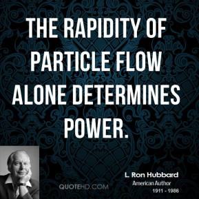 L. Ron Hubbard  - The rapidity of particle flow alone determines power.