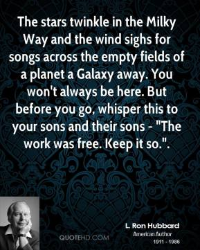 """L. Ron Hubbard  - The stars twinkle in the Milky Way and the wind sighs for songs across the empty fields of a planet a Galaxy away. You won't always be here. But before you go, whisper this to your sons and their sons - """"The work was free. Keep it so.""""."""