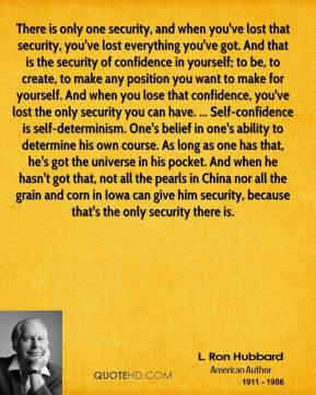 L. Ron Hubbard  - There is only one security, and when you've lost that security, you've lost everything you've got. And that is the security of confidence in yourself; to be, to create, to make any position you want to make for yourself. And when you lose that confidence, you've lost the only security you can have. ... Self-confidence is self-determinism. One's belief in one's ability to determine his own course. As long as one has that, he's got the universe in his pocket. And when he hasn't got that, not all the pearls in China nor all the grain and corn in Iowa can give him security, because that's the only security there is.