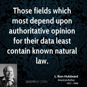 L. Ron Hubbard  - Those fields which most depend upon authoritative opinion for their data least contain known natural law.