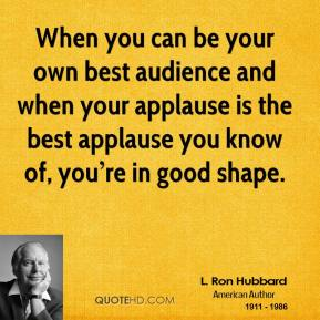 When you can be your own best audience and when your applause is the best applause you know of, you're in good shape.