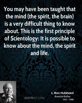 L. Ron Hubbard  - You may have been taught that the mind (the spirit, the brain) is a very difficult thing to know about. This is the first principle of Scientology: It is possible to know about the mind, the spirit and life.
