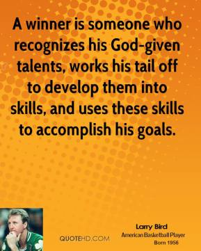 Larry Bird - A winner is someone who recognizes his God-given talents, works his tail off to develop them into skills, and uses these skills to accomplish his goals.