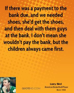 Larry Bird - If there was a payment to the bank due, and we needed shoes, she'd get the shoes, and then deal with them guys at the bank. I don't mean she wouldn't pay the bank, but the children always came first.