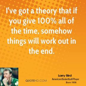 Larry Bird - I've got a theory that if you give 100% all of the time, somehow things will work out in the end.