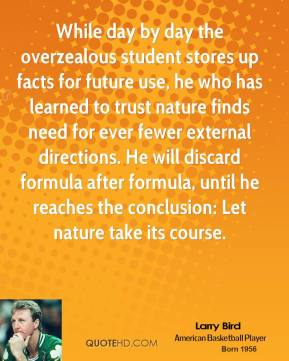 Larry Bird - While day by day the overzealous student stores up facts for future use, he who has learned to trust nature finds need for ever fewer external directions. He will discard formula after formula, until he reaches the conclusion: Let nature take its course.