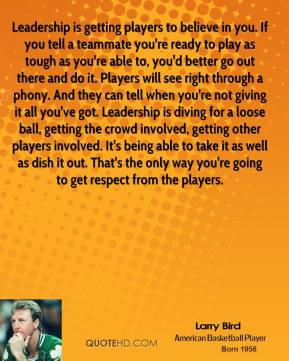 Larry Bird  - Leadership is getting players to believe in you. If you tell a teammate you're ready to play as tough as you're able to, you'd better go out there and do it. Players will see right through a phony. And they can tell when you're not giving it all you've got. Leadership is diving for a loose ball, getting the crowd involved, getting other players involved. It's being able to take it as well as dish it out. That's the only way you're going to get respect from the players.