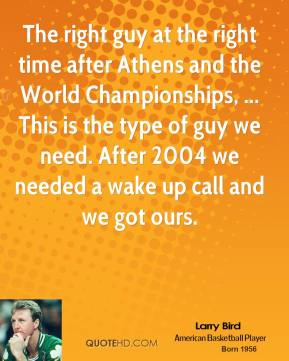 The right guy at the right time after Athens and the World Championships, ... This is the type of guy we need. After 2004 we needed a wake up call and we got ours.