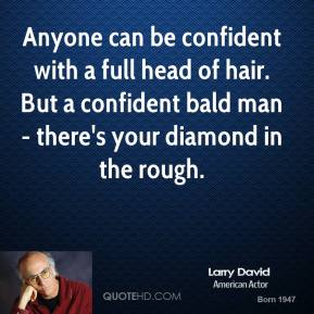 Anyone can be confident with a full head of hair. But a confident bald man - there's your diamond in the rough.