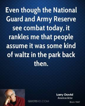 Even though the National Guard and Army Reserve see combat today, it rankles me that people assume it was some kind of waltz in the park back then.