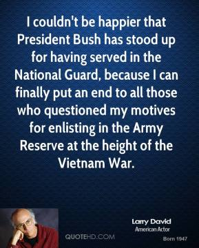I couldn't be happier that President Bush has stood up for having served in the National Guard, because I can finally put an end to all those who questioned my motives for enlisting in the Army Reserve at the height of the Vietnam War.