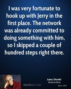 Larry David - I was very fortunate to hook up with Jerry in the first place. The network was already committed to doing something with him, so I skipped a couple of hundred steps right there.