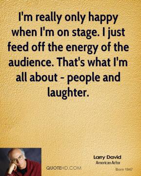 Larry David - I'm really only happy when I'm on stage. I just feed off the energy of the audience. That's what I'm all about - people and laughter.