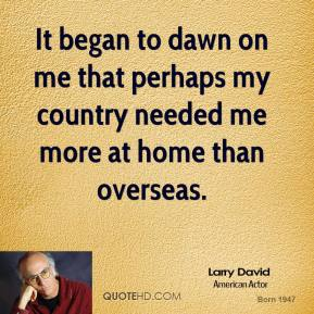 Larry David - It began to dawn on me that perhaps my country needed me more at home than overseas.