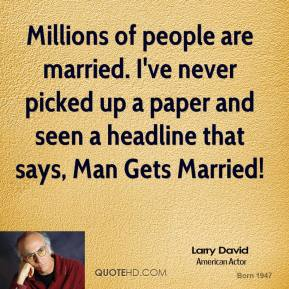 Larry David - Millions of people are married. I've never picked up a paper and seen a headline that says, Man Gets Married!