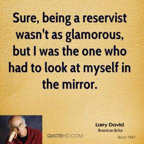 Larry David - Sure, being a reservist wasn't as glamorous, but I was the one who had to look at myself in the mirror.
