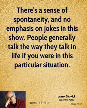 Larry David - There's a sense of spontaneity, and no emphasis on jokes in this show. People generally talk the way they talk in life if you were in this particular situation.