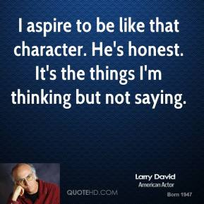 I aspire to be like that character. He's honest. It's the things I'm thinking but not saying.