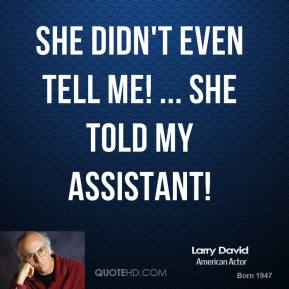 She didn't even tell me! ... She told my assistant!