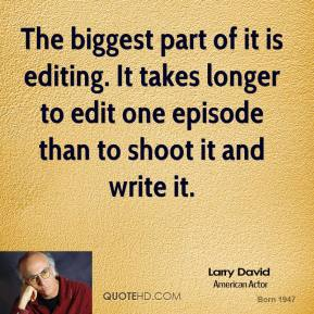 The biggest part of it is editing. It takes longer to edit one episode than to shoot it and write it.