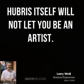 Hubris itself will not let you be an artist.
